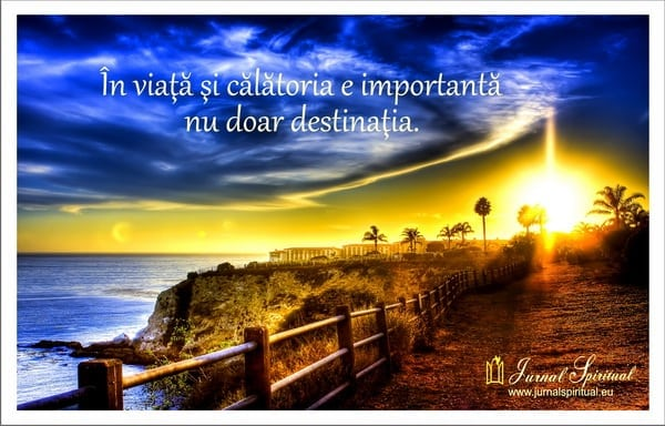 În viaţă şi călătoria e importantă,nu doar destinaţia